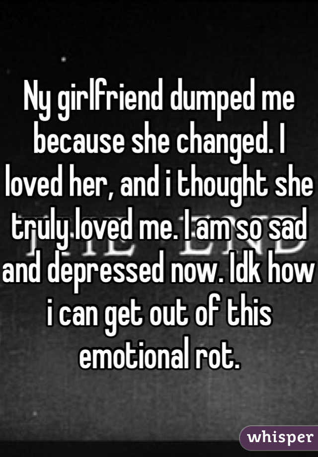 Ny girlfriend dumped me because she changed. I loved her, and i thought she truly loved me. I am so sad and depressed now. Idk how i can get out of this emotional rot.