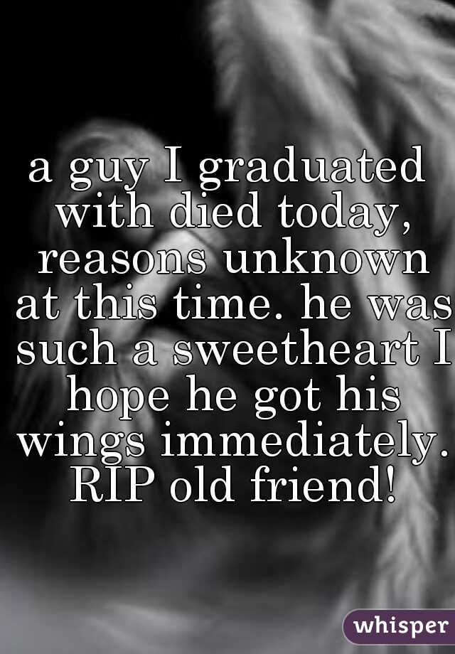 a guy I graduated with died today, reasons unknown at this time. he was such a sweetheart I hope he got his wings immediately. RIP old friend!