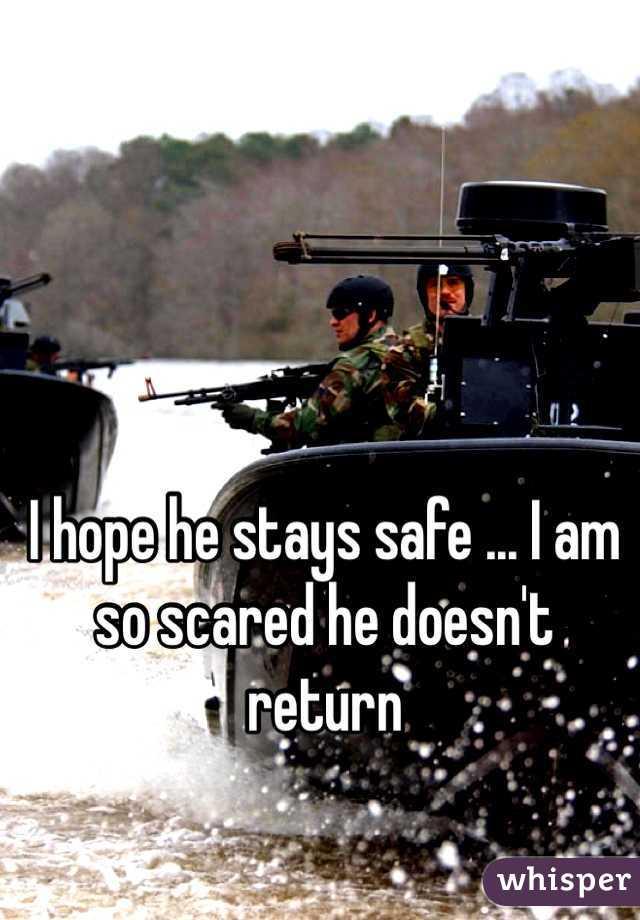 I hope he stays safe ... I am so scared he doesn't return