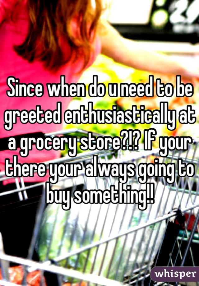 Since when do u need to be greeted enthusiastically at a grocery store?!? If your there your always going to buy something!!