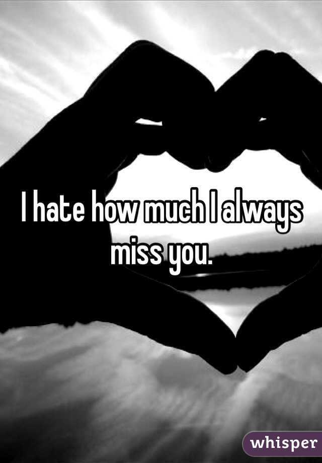 I hate how much I always miss you.