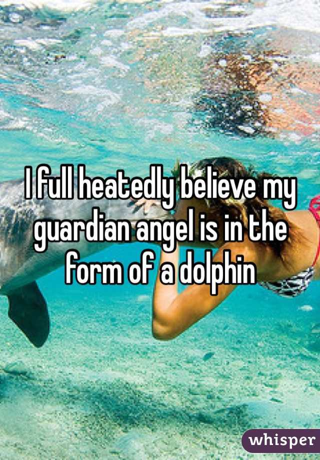 I full heatedly believe my guardian angel is in the form of a dolphin