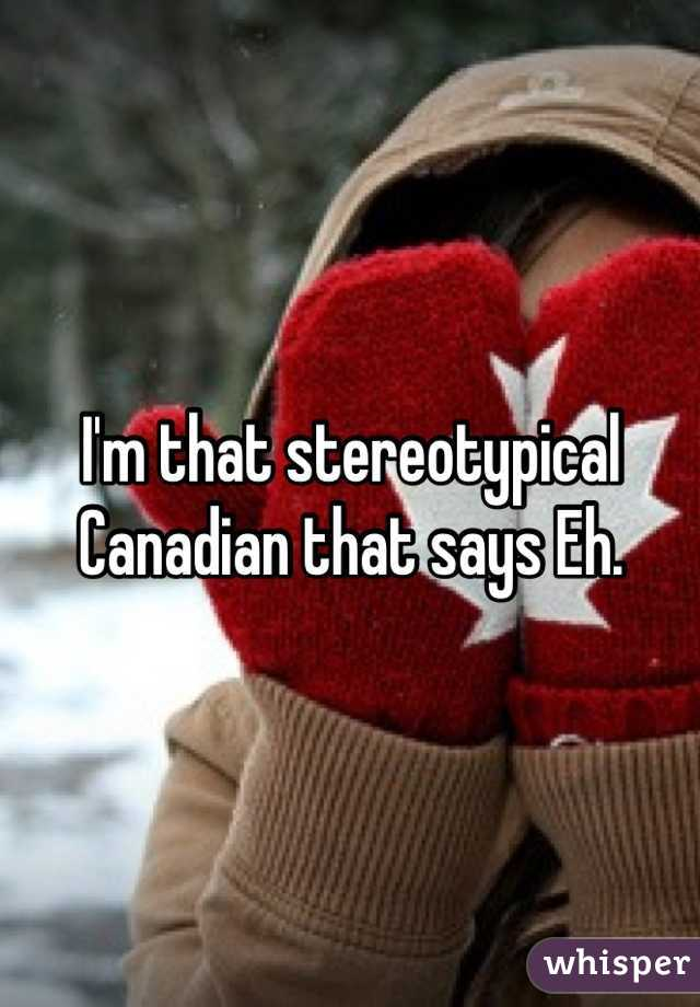 I'm that stereotypical Canadian that says Eh.
