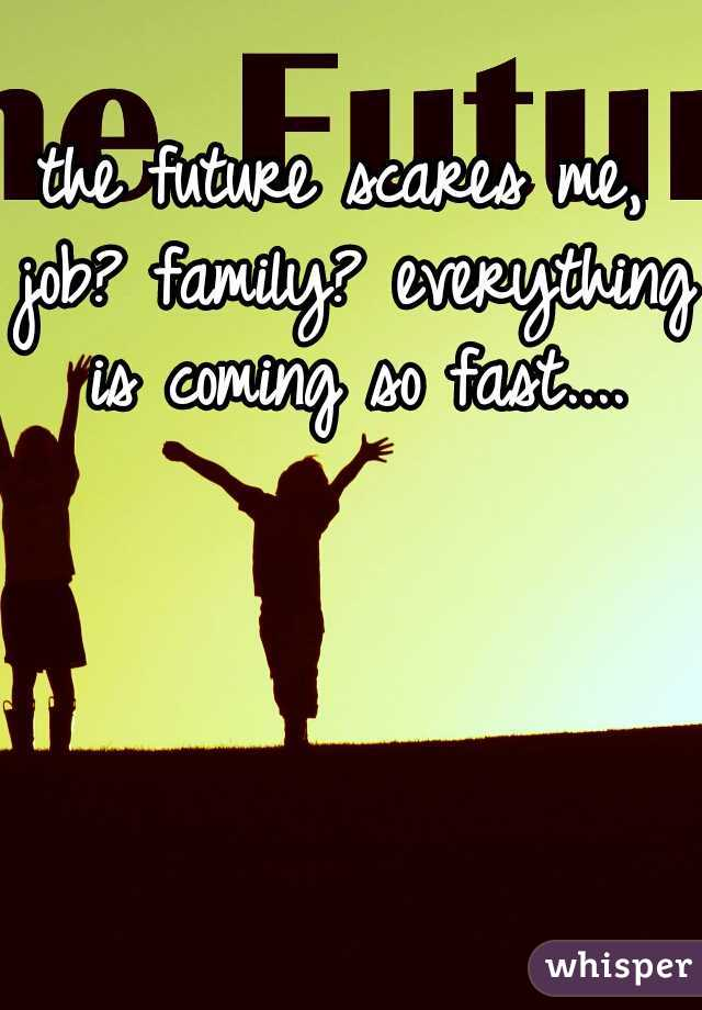 the future scares me, job? family? everything is coming so fast....