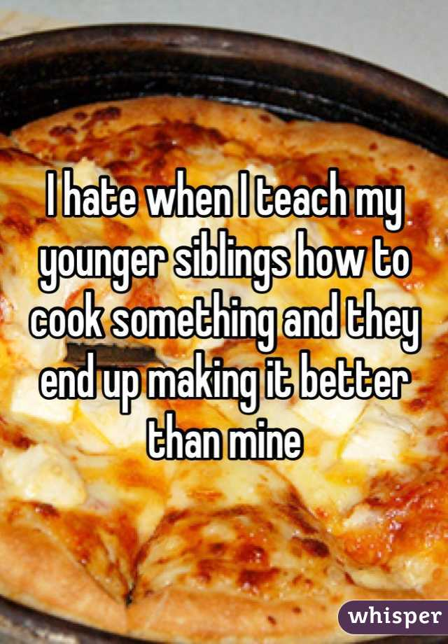 I hate when I teach my younger siblings how to cook something and they end up making it better than mine