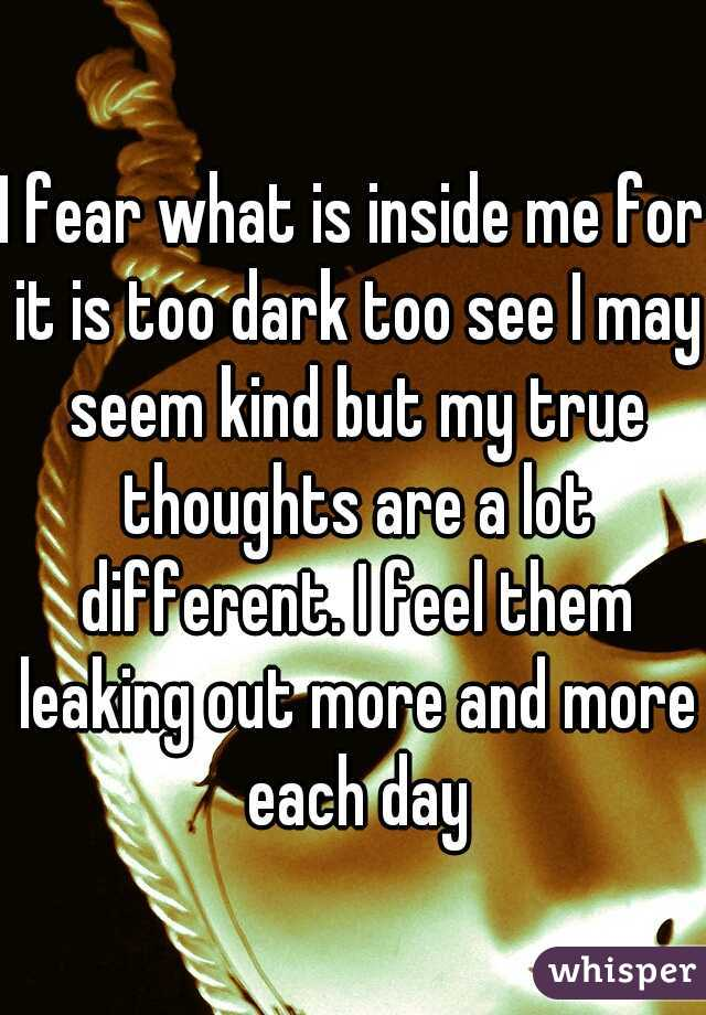I fear what is inside me for it is too dark too see I may seem kind but my true thoughts are a lot different. I feel them leaking out more and more each day