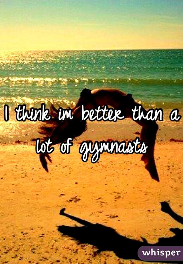 I think im better than a lot of gymnasts