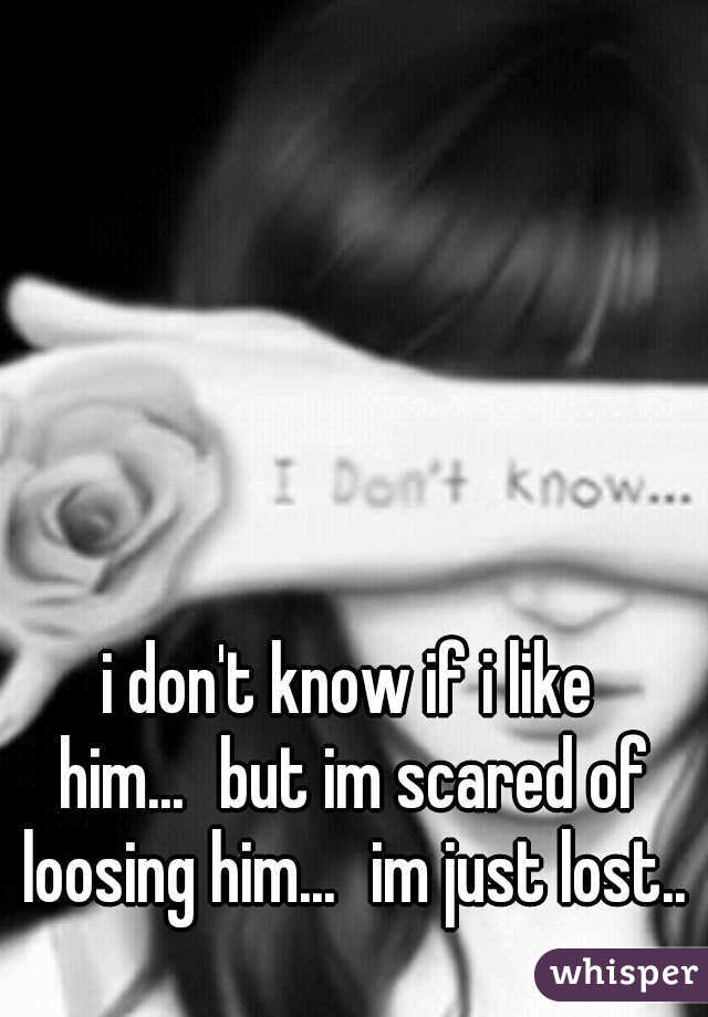 i don't know if i like him... but im scared of loosing him... im just lost..