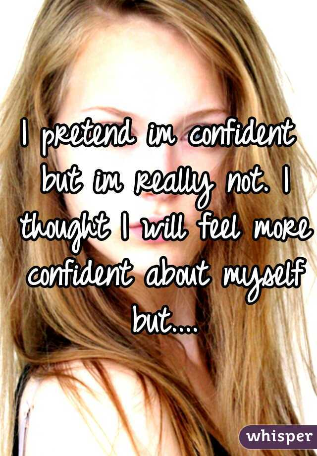 I pretend im confident but im really not. I thought I will feel more confident about myself but....