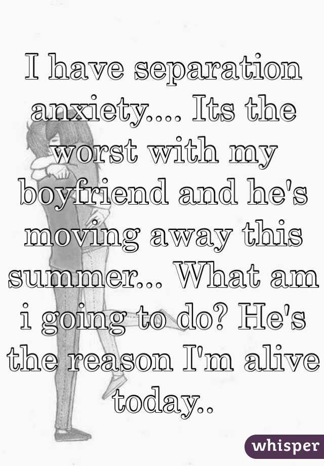 I have separation anxiety.... Its the worst with my boyfriend and he's moving away this summer... What am i going to do? He's the reason I'm alive today..