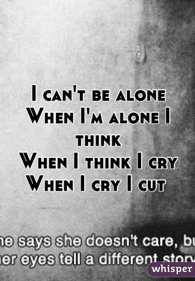 I can't be alone When I'm alone I think When I think I cry When I cry I cut