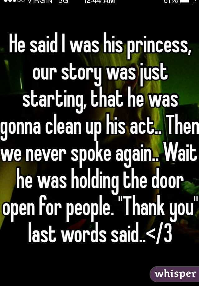 "He said I was his princess, our story was just starting, that he was gonna clean up his act.. Then we never spoke again.. Wait he was holding the door open for people. ""Thank you"" last words said..</3"
