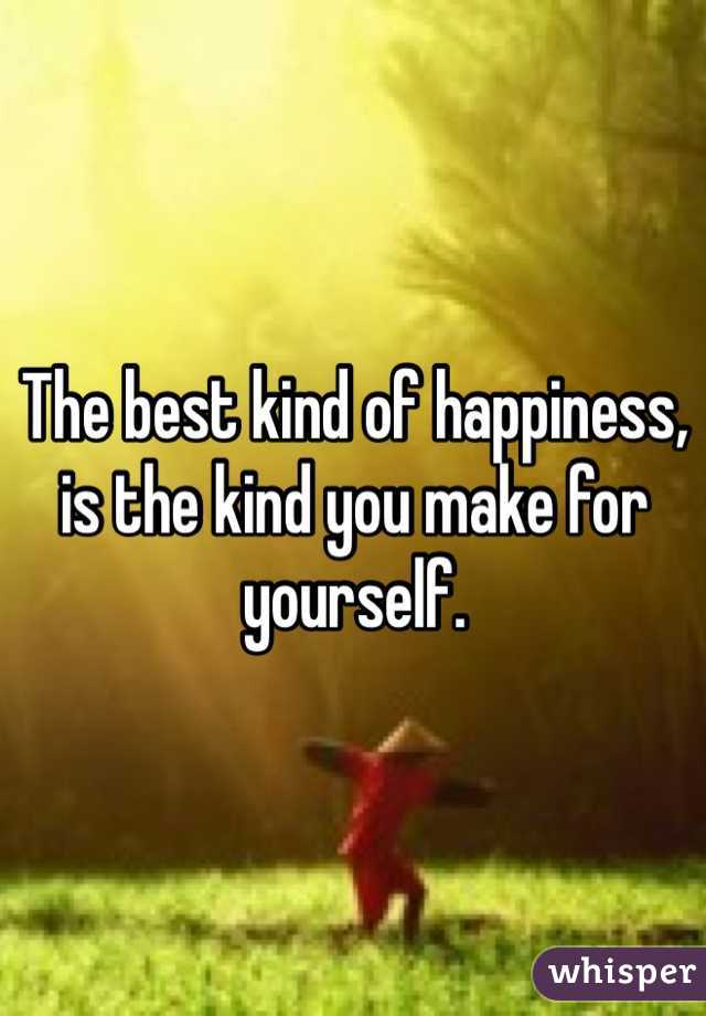 The best kind of happiness, is the kind you make for yourself.