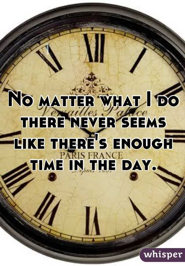No matter what I do there never seems like there's enough time in the day.