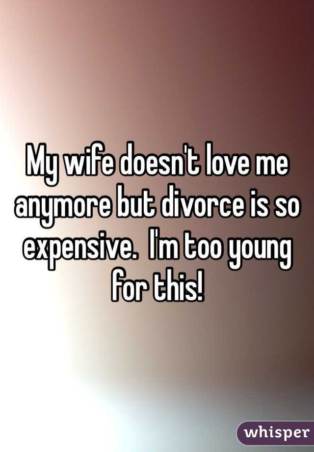 My wife doesn't love me anymore but divorce is so expensive.  I'm too young for this!