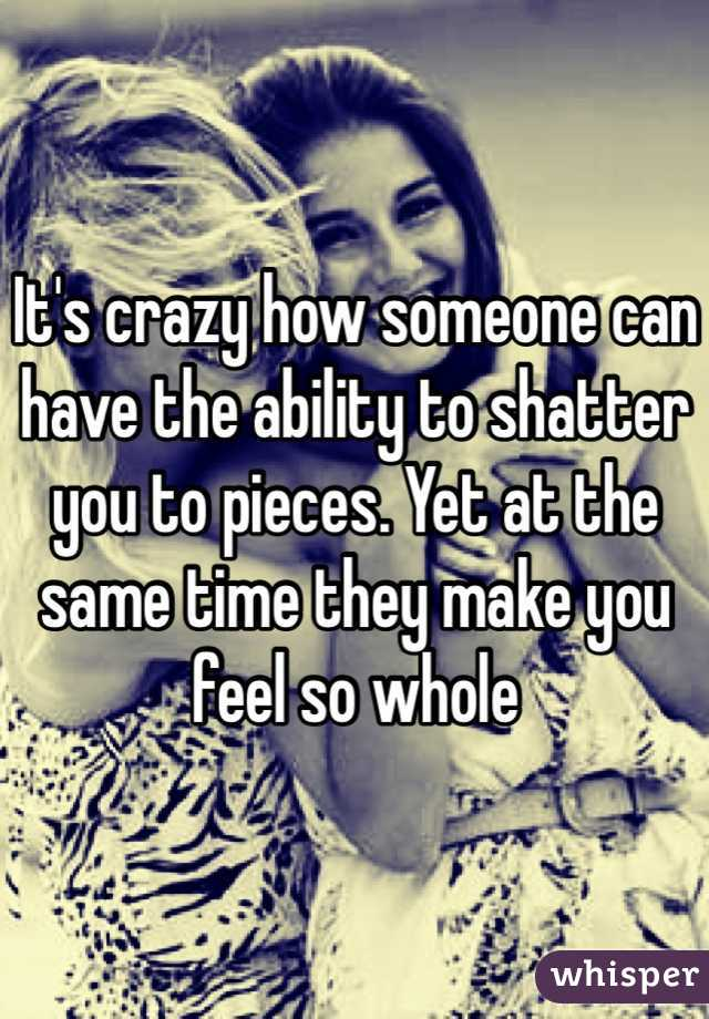 It's crazy how someone can have the ability to shatter you to pieces. Yet at the same time they make you feel so whole