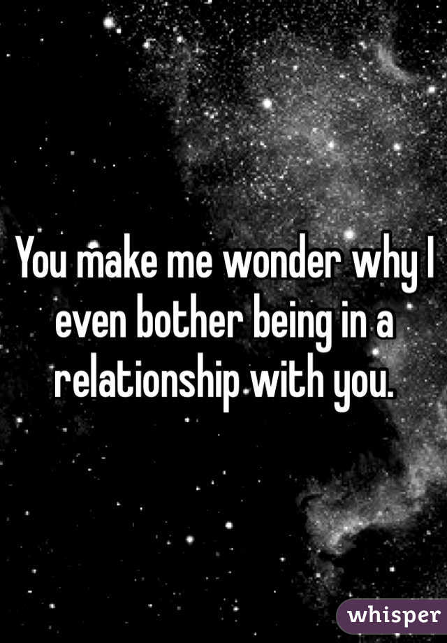 You make me wonder why I even bother being in a relationship with you.