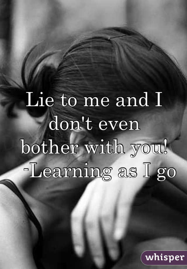 Lie to me and I don't even  bother with you!    -Learning as I go