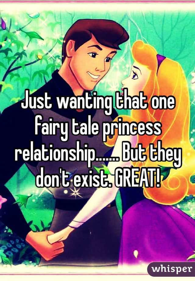 Just wanting that one fairy tale princess relationship....... But they don't exist. GREAT!