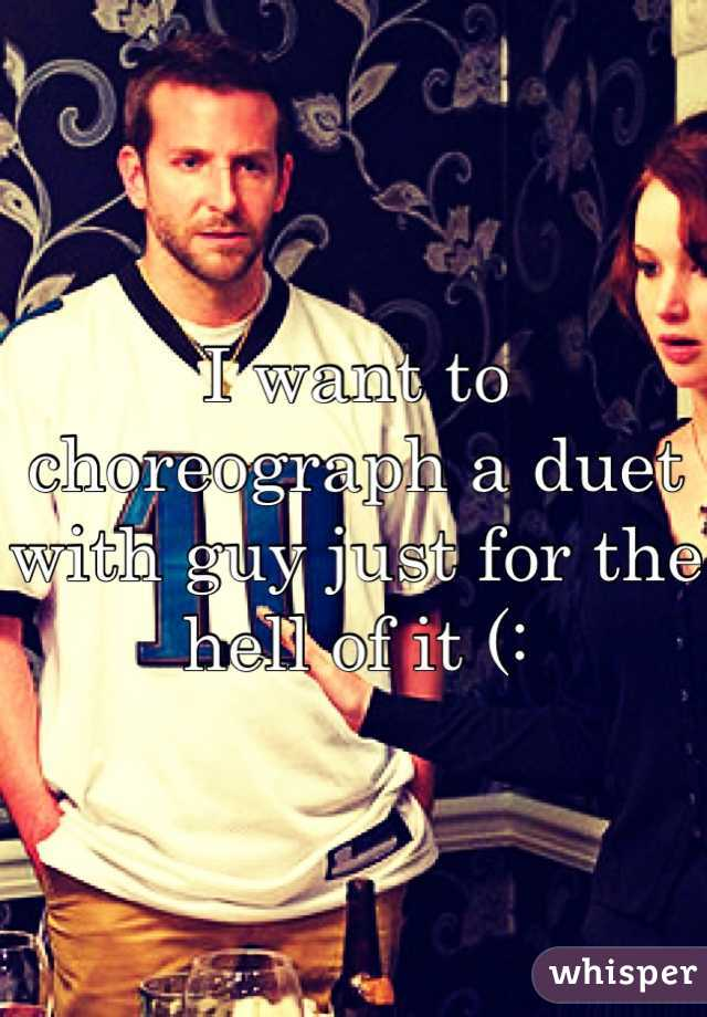 I want to choreograph a duet with guy just for the hell of it (: