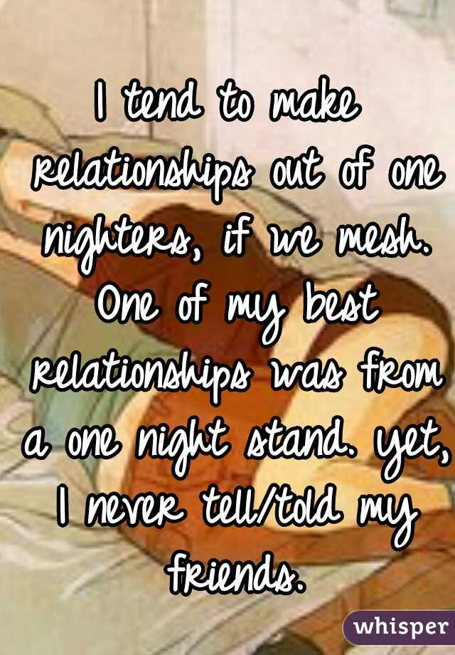I tend to make relationships out of one nighters, if we mesh. One of my best relationships was from a one night stand. yet, I never tell/told my friends.