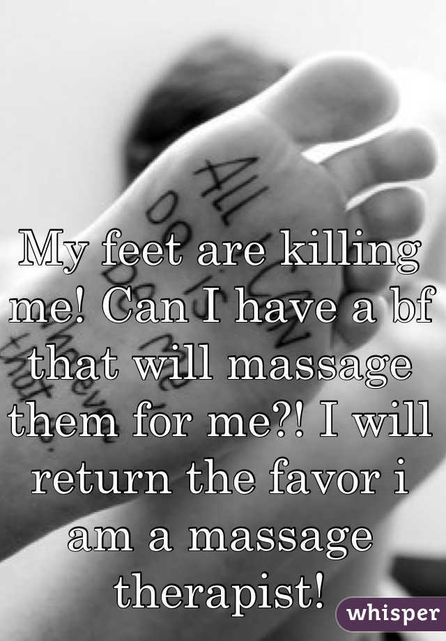 My feet are killing me! Can I have a bf that will massage them for me?! I will return the favor i am a massage therapist!