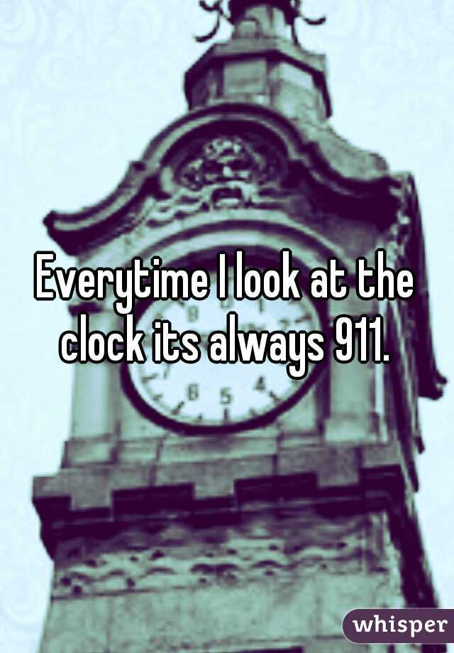 Everytime I look at the clock its always 911.
