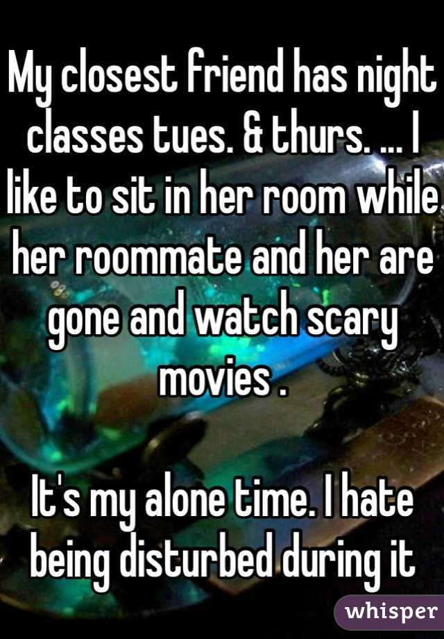 My closest friend has night classes tues. & thurs. ... I like to sit in her room while her roommate and her are gone and watch scary movies .   It's my alone time. I hate being disturbed during it