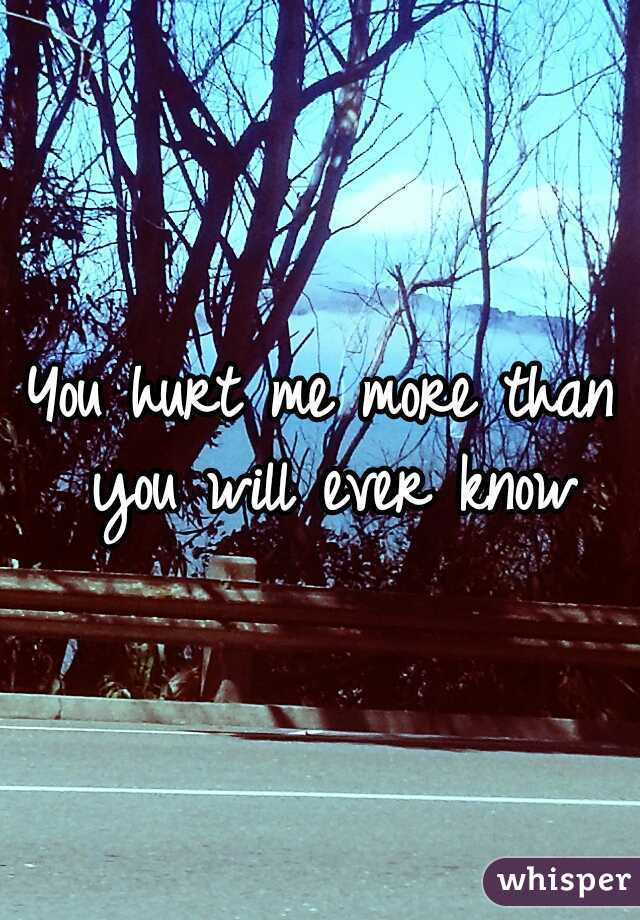 You hurt me more than you will ever know