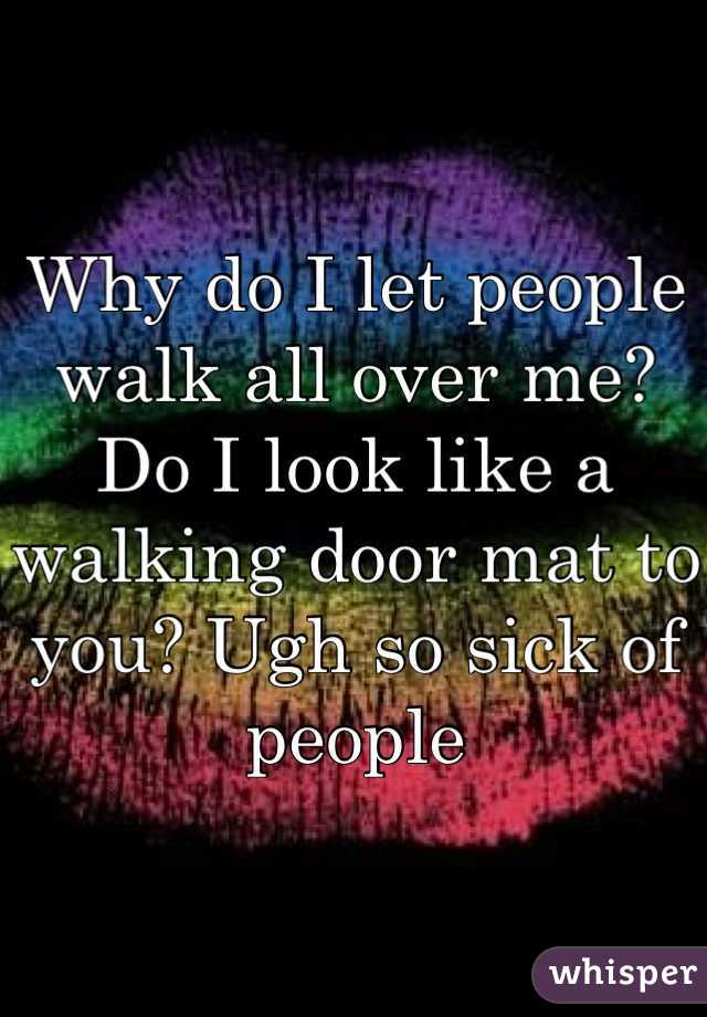 Why do I let people walk all over me? Do I look like a walking door mat to you? Ugh so sick of people