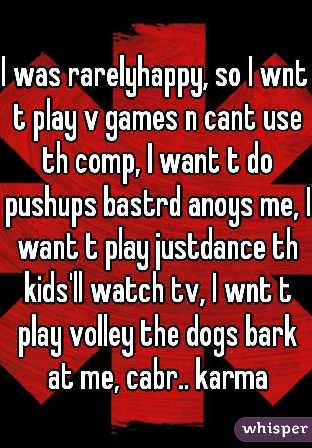 I was rarelyhappy, so I wnt t play v games n cant use th comp, I want t do pushups bastrd anoys me, I want t play justdance th kids'll watch tv, I wnt t play volley the dogs bark at me, cabr.. karma