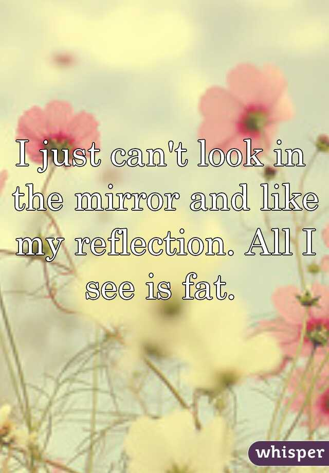 I just can't look in the mirror and like my reflection. All I see is fat.