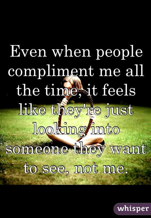 Even when people compliment me all the time, it feels like they're just looking into someone they want to see, not me.