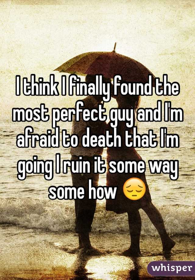 I think I finally found the most perfect guy and I'm afraid to death that I'm going I ruin it some way some how 😔