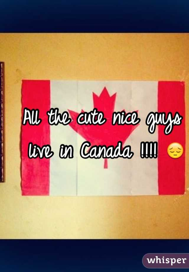 All the cute nice guys live in Canada !!!! 😔