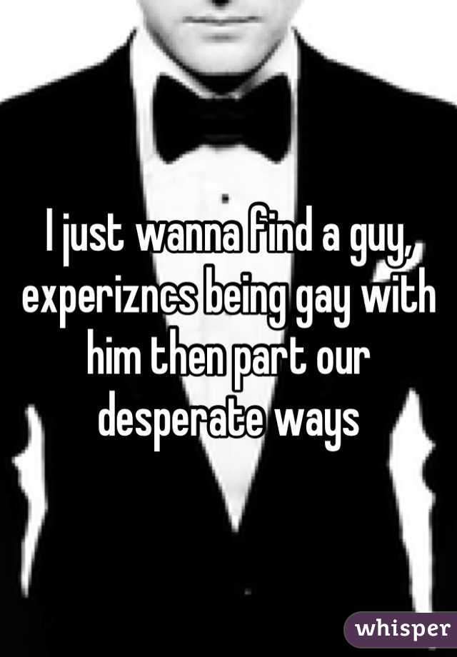 I just wanna find a guy, experizncs being gay with him then part our desperate ways
