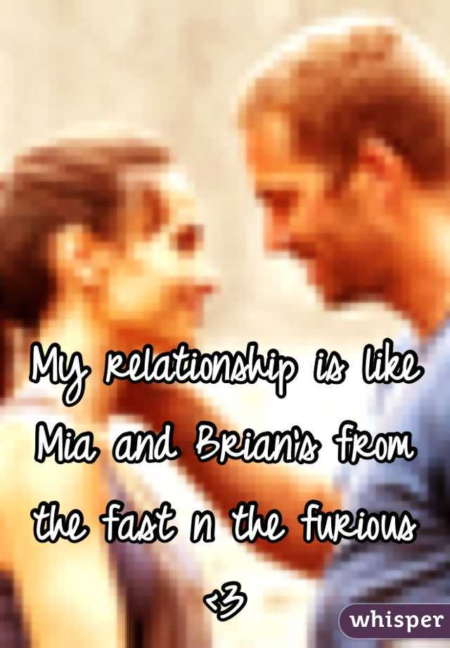 My relationship is like Mia and Brian's from the fast n the furious <3