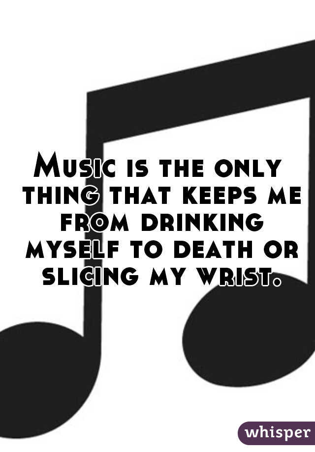 Music is the only thing that keeps me from drinking myself to death or slicing my wrist.