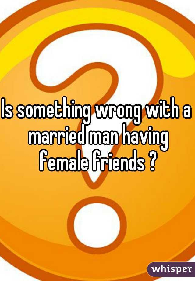 Is something wrong with a married man having female friends ?