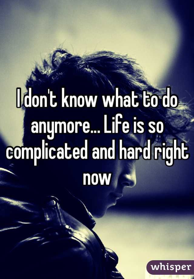 I don't know what to do anymore... Life is so complicated and hard right now