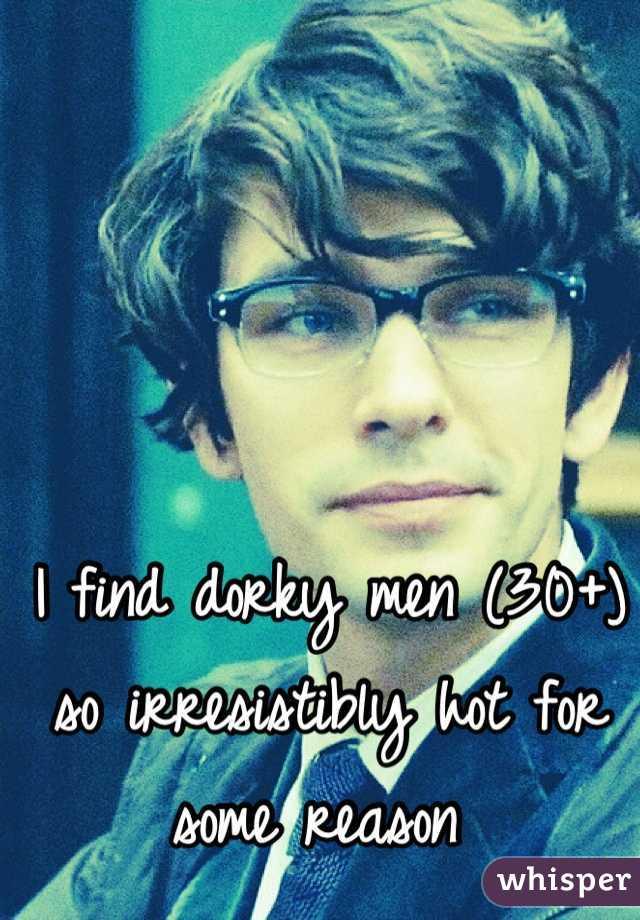 I find dorky men (30+) so irresistibly hot for some reason