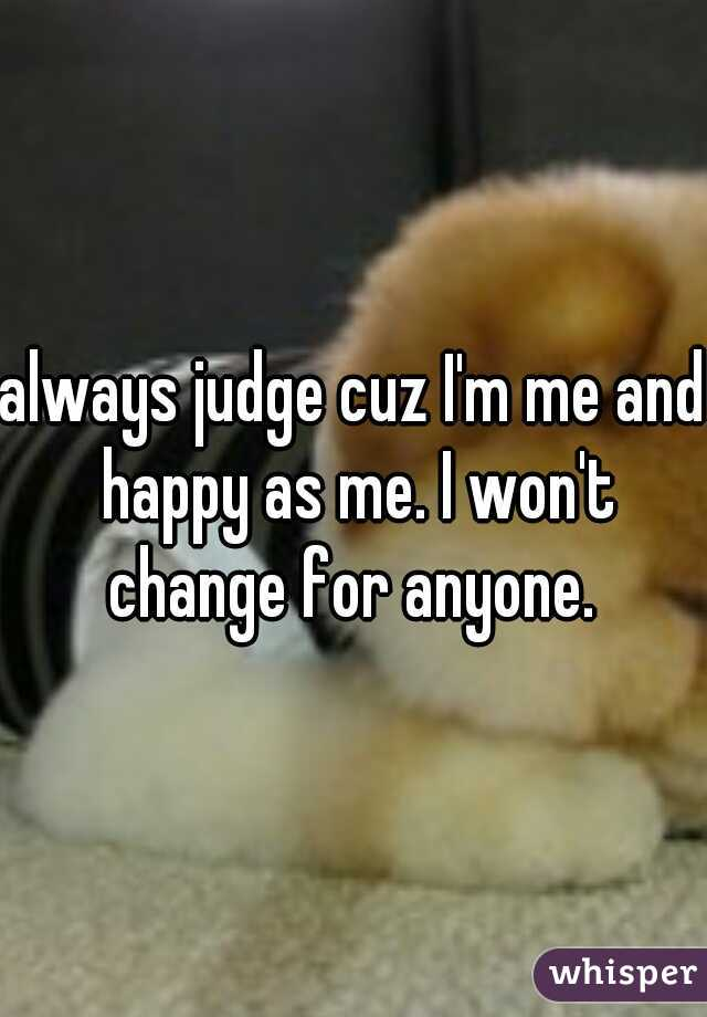 always judge cuz I'm me and happy as me. I won't change for anyone.