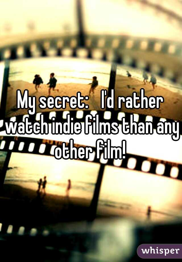 My secret:  I'd rather watch indie films than any other film!