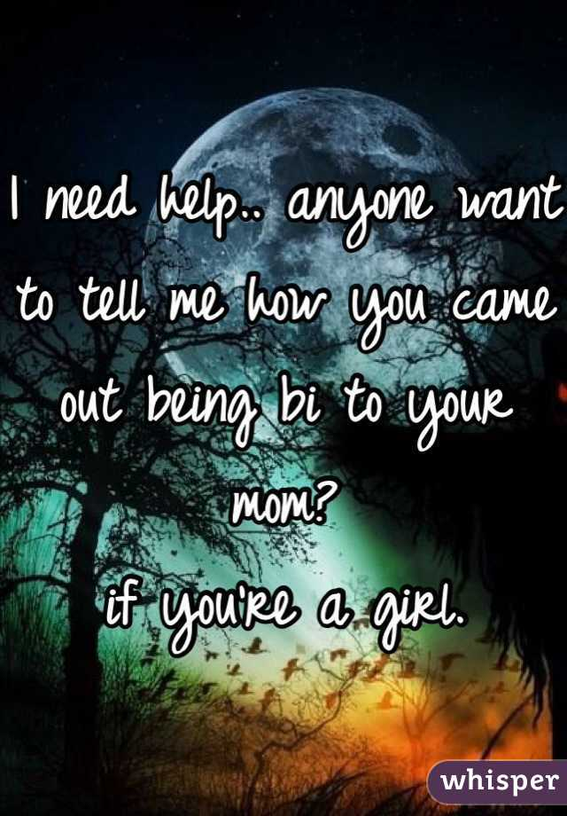 I need help.. anyone want to tell me how you came out being bi to your mom? if you're a girl.