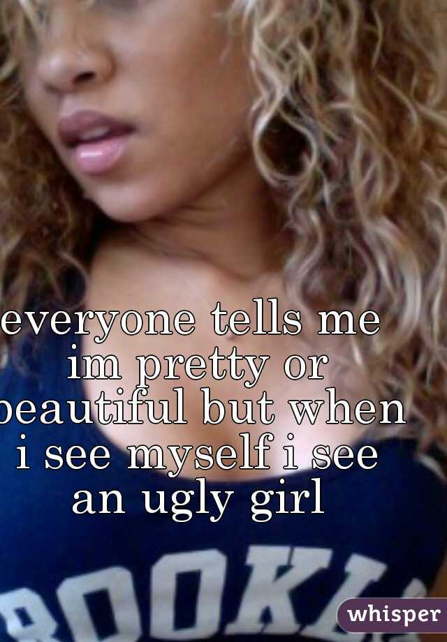 everyone tells me im pretty or beautiful but when i see myself i see an ugly girl