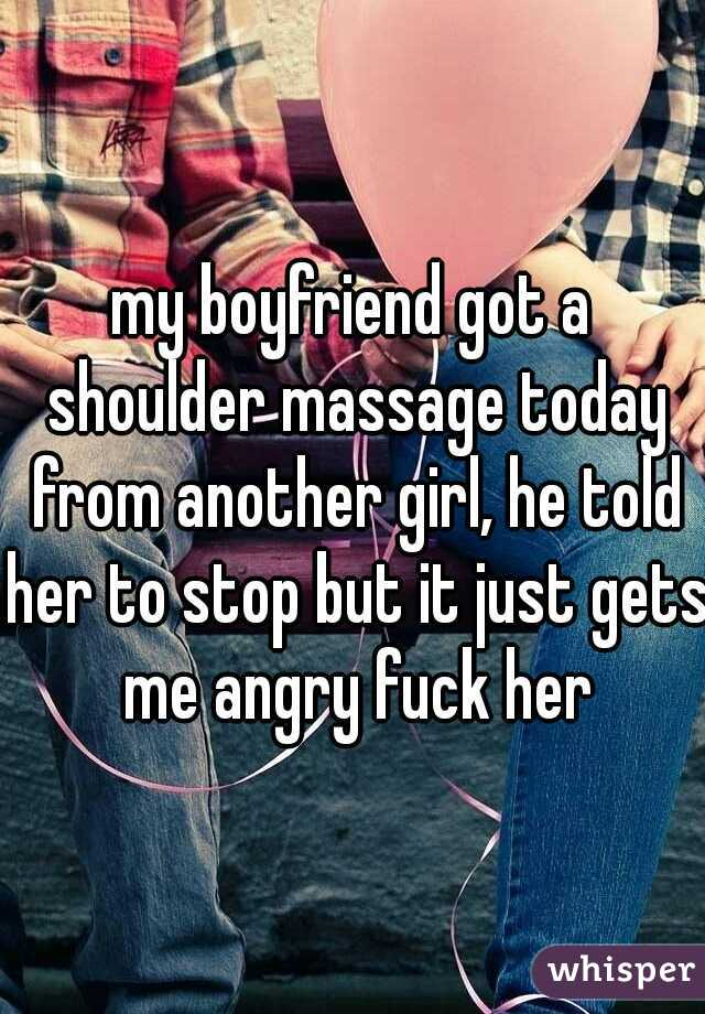 my boyfriend got a shoulder massage today from another girl, he told her to stop but it just gets me angry fuck her