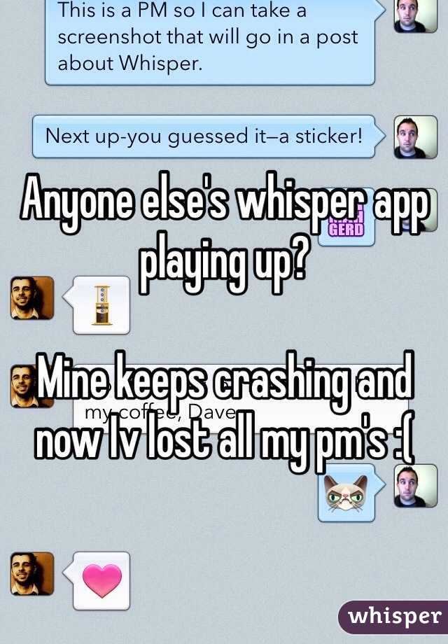 Anyone else's whisper app playing up?  Mine keeps crashing and now Iv lost all my pm's :(