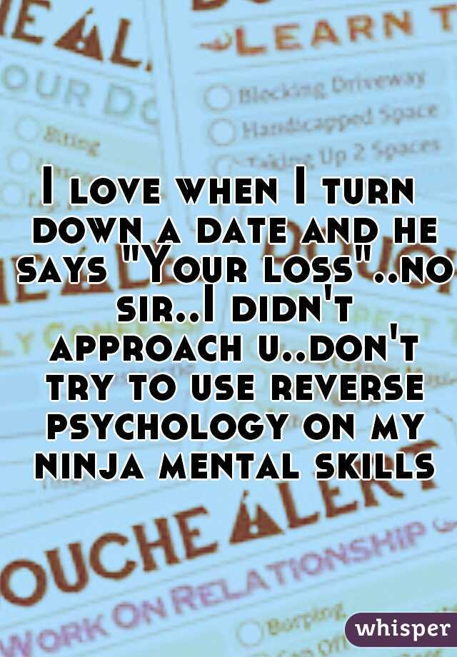 """I love when I turn down a date and he says """"Your loss""""..no sir..I didn't approach u..don't try to use reverse psychology on my ninja mental skills"""