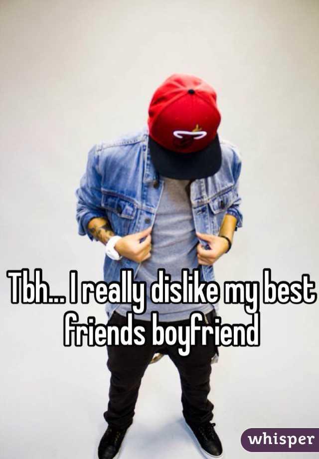 Tbh... I really dislike my best friends boyfriend