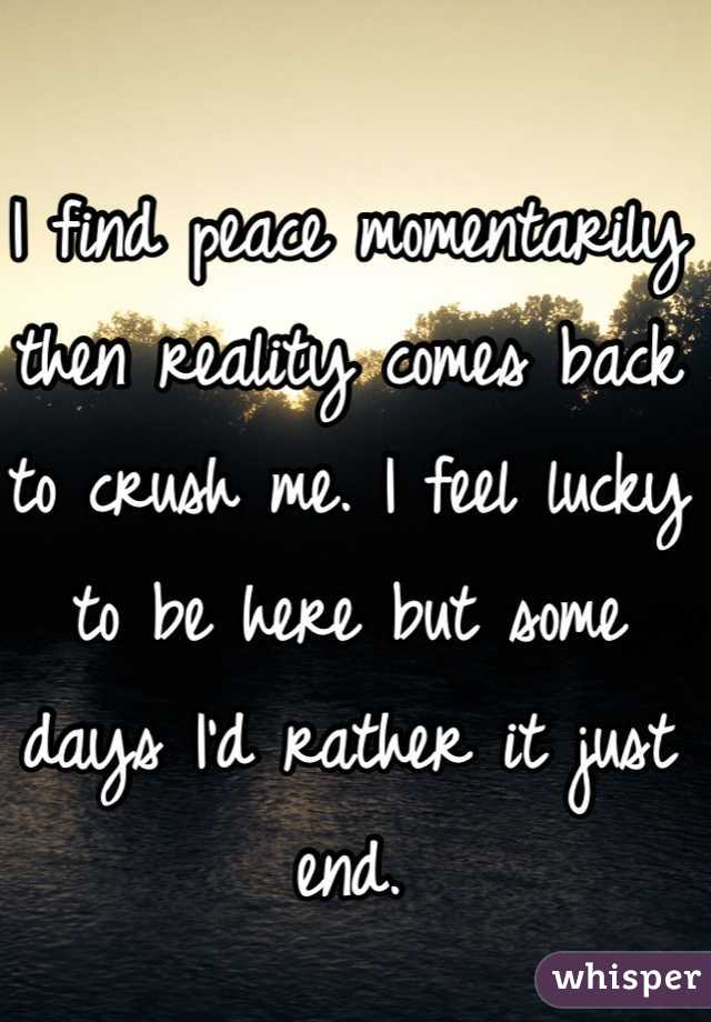 I find peace momentarily then reality comes back to crush me. I feel lucky to be here but some days I'd rather it just end.